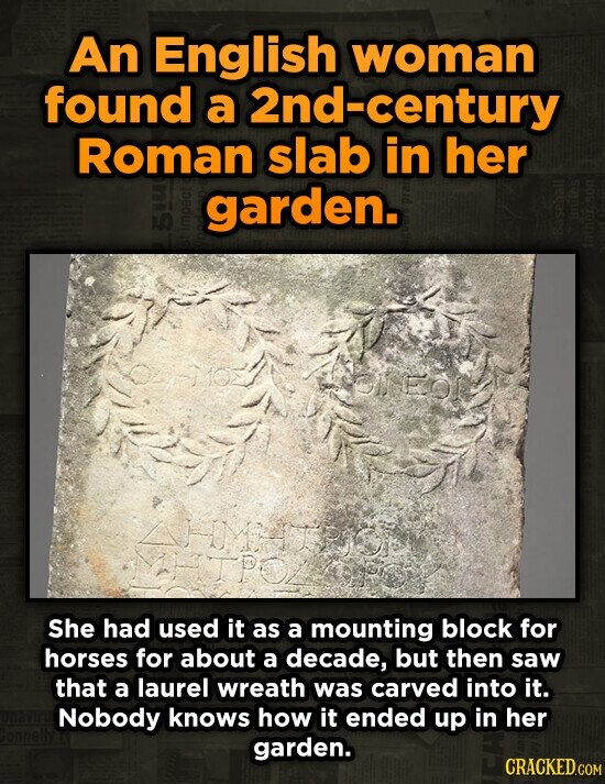 An English woman found a 2nd-century Roman slab in her garden. 1O FOL She had used it as a mounting block for horses for about a decade, but then saw