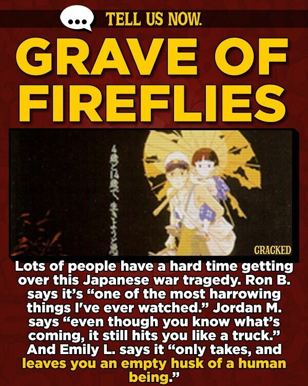 TELL US NOW. GRAVE OF FIREFLIES CRACKED Lots of people have a hard time getting over this Japanese war tragedy. Ron B. says it's one of the most harrowing things I've ever watched. Jordan M. says even though you know what's coming, it still hits you like a truck. And