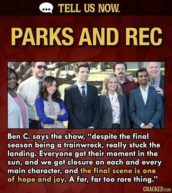 TELL US NOW. PARKS AND REC Ben C. says the show, despite the final season being a trainwreck, really stuck the landing. Everyone got their moment in the sun, and we got closure on each and every main character, and the final scene is one of hope and ioy. A