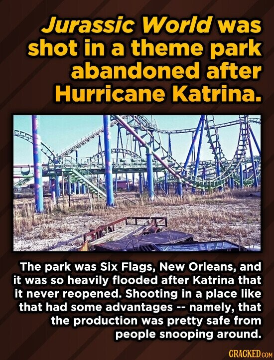 Jurassic World was shot in a theme park abandoned after Hurricane Katrina. The park was Six Flags, New Orleans, and it was so heavily flooded after Katrina that it never reopened. Shooting in a place like that had some advantages - namely, that the production was pretty safe from people snooping