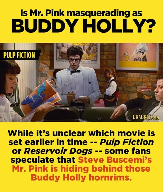 Is Mr. Pink masquerading as BUDDY HOLLY? PULP FICTION CHT While it's unclear which movie is set earlier in time Pulp Fiction or Reservoir Dogs - some fans speculate that Steve Buscemi's Mr. Pink is hiding behind those Buddy Holly hornrims.