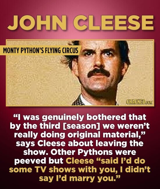 JOHN CLEESE MONTY PYTHON'S FLYING CIRCUS I was genuinely bothered that by the third [season] we weren't really doing original material, says Cleese