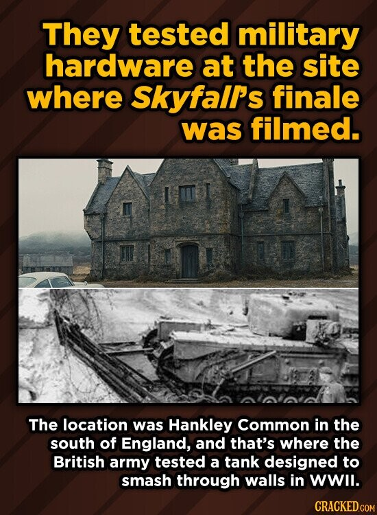 They tested military hardware at the site where Skyfalr's finale was filmed. The location was Hankley Common in the south of England, and that's where the British army tested a tank designed to smash through walls in WWIl.