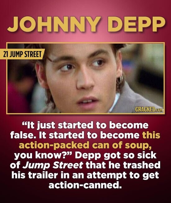 JOHNNY DEPP 21 JUMP STREET It just started to become false. It started to become this action-packed can of soup, you know? Depp got so sick of Jump