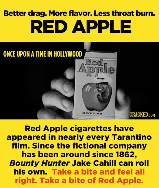 Better drag. More flavor. Less throat burn. RED APPLE ONCE UPON A TIME IN HOLLYWOOD Red Apple REGULAR Red Apple cigarettes have appeared in nearly every Tarantino film. since the fictional company has been around since 1862, Bounty Hunter Jake Cahill can roll his own. Take a bite and