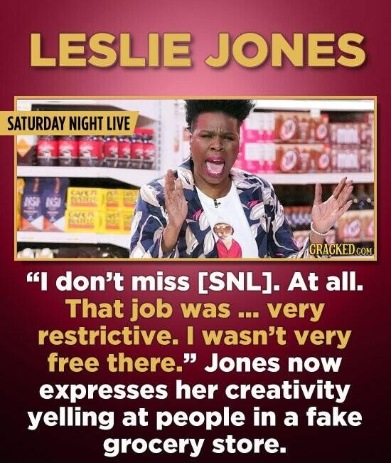 LESLIE JONES SATURDAY NIGHT LIVE CAT 189 tSIt CA esictt I don't miss [SNL]. At all. That job was... very restrictive. I wasn't very free there. Jone