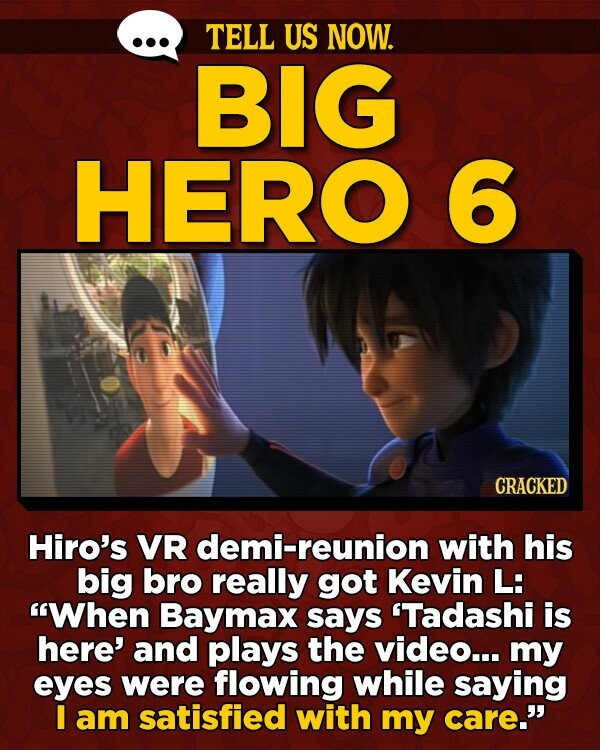 TELL US NOW. BIG HERO 6 CRACKED Hiro's VR demi-reunion with his big bro really got Kevin L: When Baymax says 'Tadashi is here' and plays the video... my eyes were flowing while saying I am satisfied with my care.