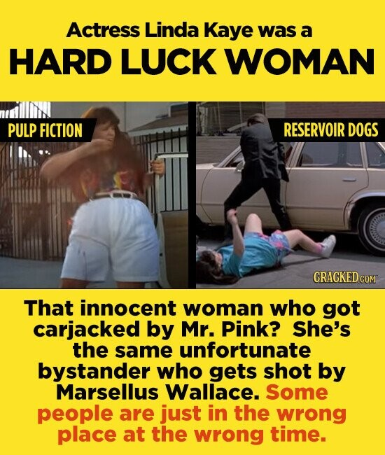 Actress Linda Kaye was a HARD LUCK WOMAN PULP FICTION RESERVOIR DOGS CRACKED cO That innocent woman who got carjacked by Mr. Pink? She's the same unfortunate bystander who gets shot by Marsellus Wallace. Some people are just in the wrong place at the wrong time.