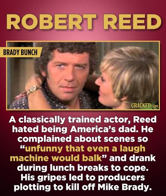 ROBERT REED BRADY BUNCH CRACKED COM A classically trained actor, Reed hated being America's dad. He complained about scenes sO unfunny that even a la