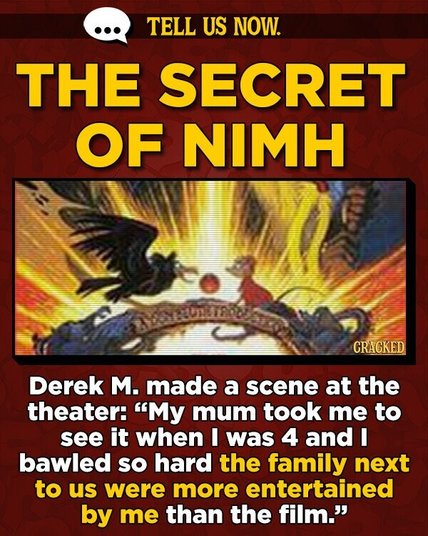 TELL US NOW. THE SECRET OF NIMH CRACKED Derek M. made a scene at the theater: My mum took me to see it when I was 4 and E bawled sO hard the family next to us were more entertained by me than the film.