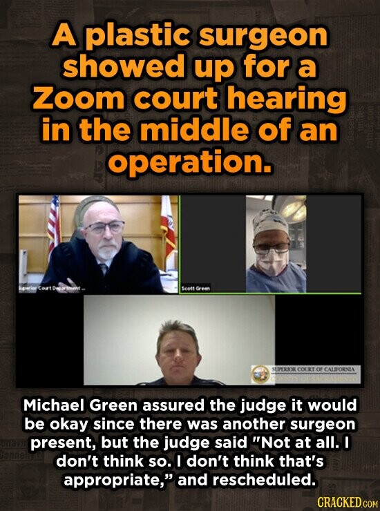 A plastic surgeon showed up for a Zoom court hearing in the middle of an operation. fathe seett Green SUPERXOR COERT of CALTORNTA Michael Green assured the judge it would be okay since there was another surgeon present, but the judge said Not at all. I don't think so. I