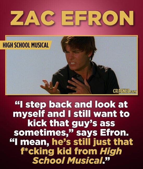 ZAC EFRON HIGH SCHOOL MUSICAL CRAGKEDCO I step back and look at myself and I still want to kick that guy's ass sometimes, says Efron. I mean, he's