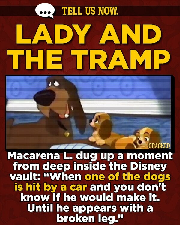 TELL US NOW. LADY AND THE TRAMP CRACKED Macarena L. dug up a moment from deep inside the Disney vault: When one of the dogs is hit by a car and you don't know if he would make it. Until he appears with a broken leg.