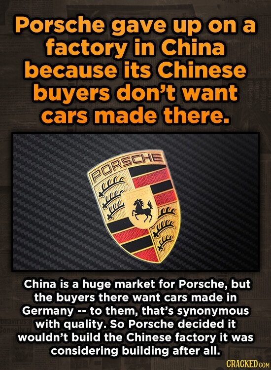 Porsche gave up on a factory in China because its Chinese buyers don't want cars made there. PORSCHE Jaacs airr ic China is a huge market for Porsche, but the buyers there want cars made in Germany. to them, that's synonymous with quality. So Porsche decided it wouldn't build the
