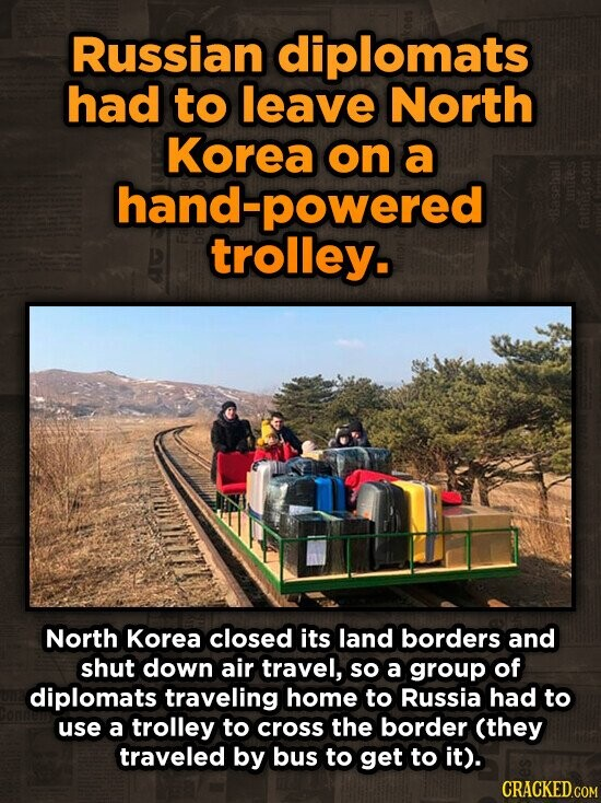 Russian diplomats had to leave North Korea on a hand-powered trolley. North Korea closed its land borders and shut down air travel, so a group of diplomats traveling home to Russia had to use a trolley to cross the border (they traveled by bus to get to it).