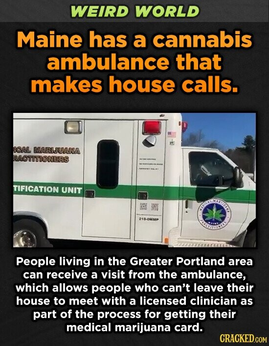 WEIRD WORLD Maine has a cannabis ambulance that makes house calls. CAL MARSUARSA RAOTITIONERS TIFICATION UNIT CIHIID E 210-0MMP ESNSLION People living in the Greater Portland area can receive a visit from the ambulance, which allows people who can't leave their house to meet with a licensed clinician as part
