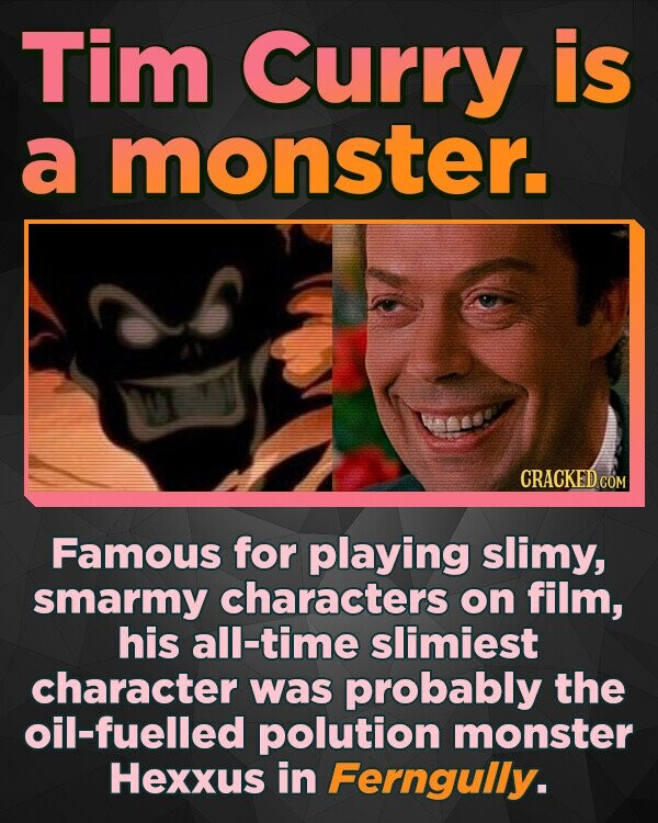 Tim Curry is a monster. CRACKED cO Famous for playing slimy, smarmy characters on film, his all-time slimiest character was probably the oil-fuelled polution monster Hexxus in Ferngully.