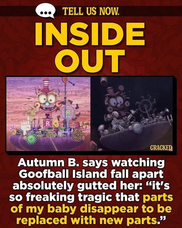 TELL US NOW. INSIDE OUT CRACKED Autumn B. says watching Goofball Island fall apart absolutely gutted her: it's SO freaking tragic that parts of my baby disappear to be replaced with new parts.