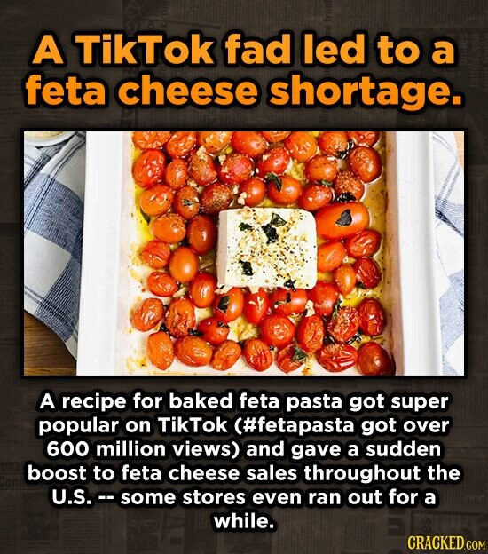 A TikTok fad led to a feta cheese shortage. A recipe for baked feta pasta got super popular on TikTok (#fetapasta got over 600 million views) and gave a sudden boost to feta cheese sales throughout the U.S. some stores even ran out for a while. CRACKED.COM
