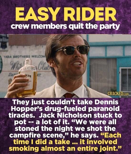 EASY RIDER crew members quit the party YAA AOTHERS WELCOM Wiy Clut JEAM T CRACKED.COM They just couldn't take Dennis Hopper's drug-fueled paranoid tirades. Jack Nicholson stuck to pot -- a lot of it. We were all stoned the night we shot the campfire scene, he says. Each time I did