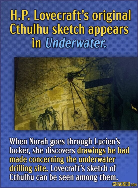 H.P. Lovecraft's original Cthulhu sketch appears in Underwater. When Norah goes through Lucien's locker, she discovers drawings he had made concerning