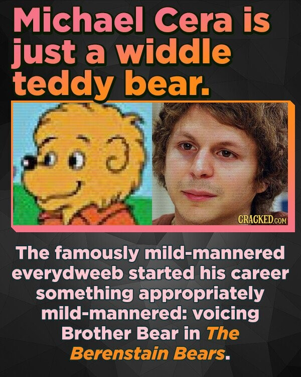 Michael Cera is just a widdle teddy bear. 3 D CRACKEDcO The famously mild-mannered everydweeb started his career something appropriately mild-mannered: voicing Brother Bear in ThE Berenstain Bears.