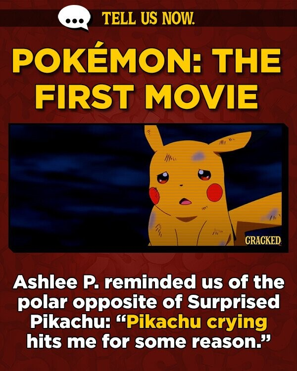 TELL US NOW. POKEMON: THE FIRST MOVIE lt IIne /he n CRACKED Ashlee P. reminded us of the polar opposite of Surprised Pikachu: Pikachu crying hits me for some reason.