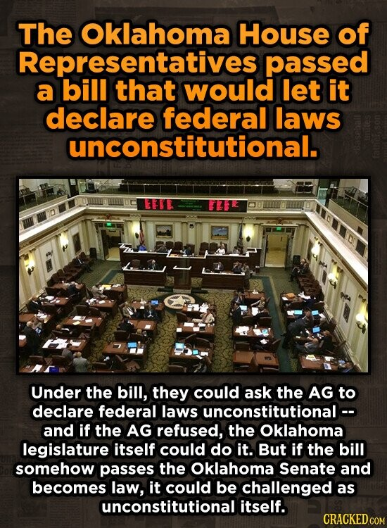 The Oklahoma House of Representatives passed a bill that would let it declare federal laws unconstitutional. EFEE ILI Under the bill, they could ask the AG to declare federal laws unconstitutionalc- and if the AG refused, the oklahoma legislature itself could do it. But if the bill somehow passes the