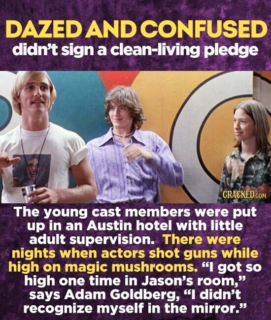 DAZED AND CONFUSED didn't sign a clean-living pledge The young cast members were put up in an Austin hotel with little adult supervision. There were nights when actors shot guns while high on magic mushrooms. I got so high one time in Jason's room, says Adam Goldberg, I didn't