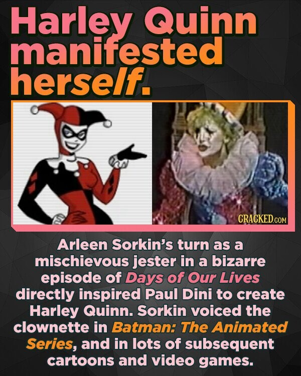 Harley Quinn manifested herself. CRACKED.COM Arleen Sorkin's turn as a mischievous jester in a bizarre episode of Days of Our LivES directly inspired Paul Dini to create Harley Quinn. Sorkin voiced the clownette in Batman: The Animated Series, and in lots of subsequent cartoons and video games.