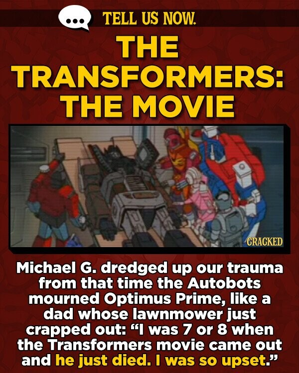 TELL US NOW. THE TRANSFORMERS: THE MOVIE CRACKED Michael G. dredged up our trauma from that time the Autobots mourned Optimus Prime, like a dad whose lawnmower just crapped out: I was 7 or 8 when the Transformers movie came out and he just died. was sO upset.