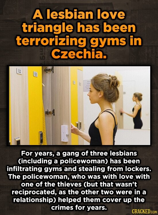 A lesbian love triangle has been terrorizing gyms in Czechia. 122 B For years, a gang of three lesbians Cincluding a policewoman) has been infiltrating gyms and stealing from lockers. The policewoman, who was with love with one of the thieves (but that wasn't reciprocated, as the other two were