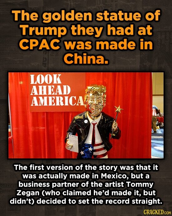 The golden statue of Trump they had at CPAC was made in China. fathe LOOK AHEAD AMERICA The first version of the story was that it was actually made in Mexico, but a business partner of the artist Tommy Zegan (who claimed he'd made it, but didn't) decided to set