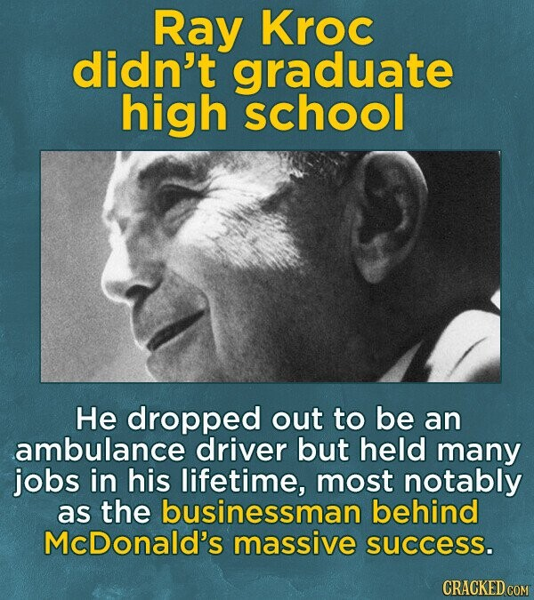 Ray Kroc didn't graduate high school He dropped out to be an ambulance driver but held many jobs in his lifetime, most notably as the businessman behind McDonald's massive success. CRACKED COM
