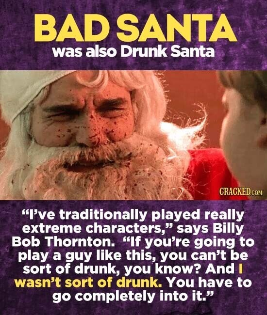 BAD SANTA was also Drunk Santa I've traditionally played really extreme characters, says Billy Bob Thornton. If you're going to play a guy like this, you can't be sort of drunk, you know? And I wasn't sort of drunk. You have to go completely into it.