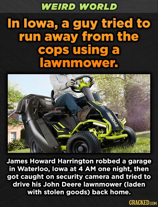WEIRD WORLD In lowa, a guy tried to run away from the cops using a lawnmower. James Howard Harrington robbed a garage in Waterloo, lowa at 4 AM one night, then got caught on security camera and tried to drive his John Deere lawnmower Claden with stolen goods) back