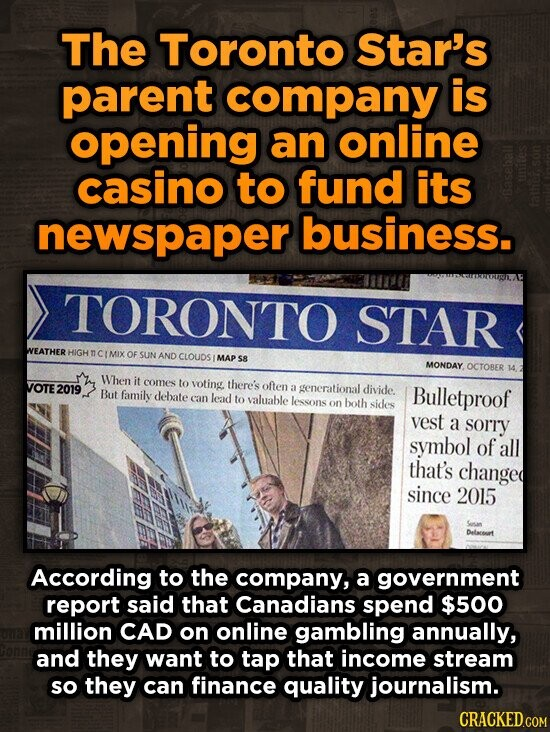 The Toronto Star's parent company is opening an online casino to fund its newspaper business. TORONTO STAR WEATHER HIGH n CIMIX OF SUN AND CLOUDS MAP s8 MONDAY OCTOBER When it VOTE 2019 comes to voting there's often a generational divide. But family debate Bulletproof can lead to valuable lessons