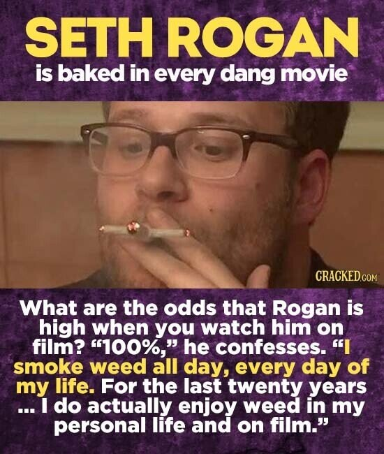 SETH ROGAN is baked in every dang movie What are the odds that Rogan is high when you watch him on film? 100%, he confesses. I smoke weed all day, every day of my life. For the last twenty years ...I do actually enjoy weed in my personal life