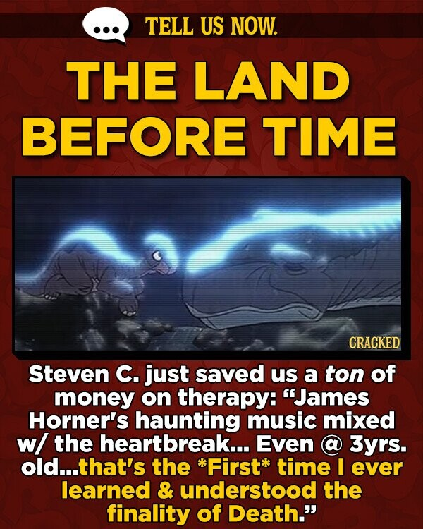 TELL US NOW. THE LAND BEFORE TIME CRACKED Steven C. just saved us a ton of money on therapy: James Horner's haunting music mixed w/ the heartbreak... Even a 3yrs. old...t that's the Firstk time I ever learned & understood the finality of Death.