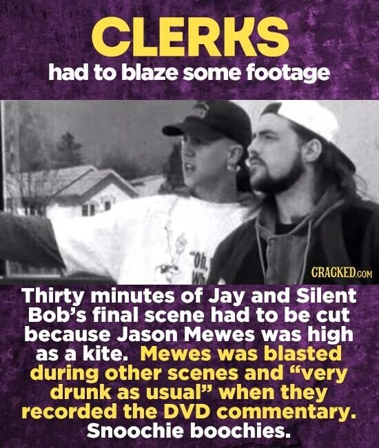 CLERKS had to blaze some footage CRACKEDG Thirty minutes of Jay and Silent Bob's final scene had to be cut because Jason Mewes was high as a kite. Mewes was blasted during other scenes and very drunk as usual' when they recorded the DVD commentary. Snoochie boochies.