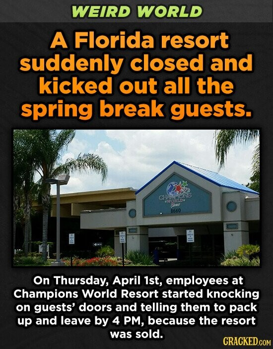 WEIRD WORLD A Florida resort suddenly closed and kicked out all the spring break guests. CHENS W30 8660 On Thursday, April 1st, employees at Champions World Resort started knocking on guests' doors and telling them to pack up and leave by 4 PM, because the resort was sold. CRACKED.COM