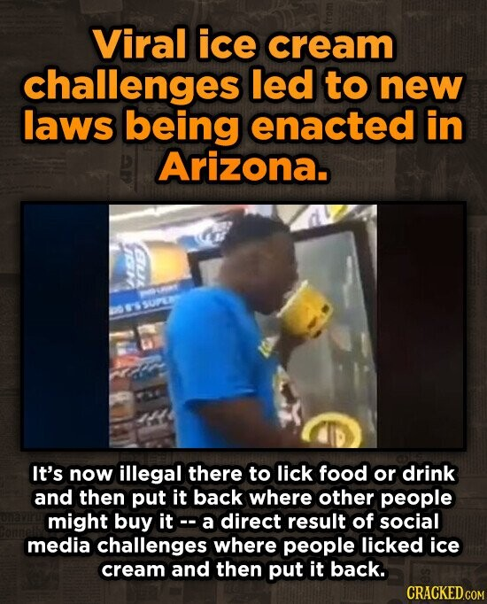 Viral ice cream challenges led to new laws being enacted in Arizona. SUPE It's now illegal there to lick food or drink and then put it back where other people might buy it o- a direct result of social media challenges where people licked ice cream and then