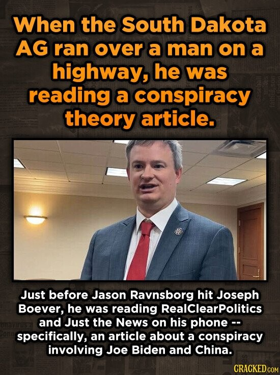 When the South Dakota AG ran over a man on a highway, he was reading a conspiracy theory article. fatne Just before Jason Ravnsborg hit Joseph Boever, he was reading Realclearpolitics and Just the News on his phone- specifically, an article about a conspiracy involving Joe Biden and China.