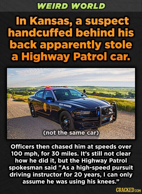 WEIRD WORLD In Kansas, a suspect handcuffed behind his back apparently stole a Highway Patrol car. 882 8B008 (not the same car) Officers then chased him at speeds over 100 mph, for 30 miles. It's still not clear how he did it, but the Highway Patrol spokesman said As a