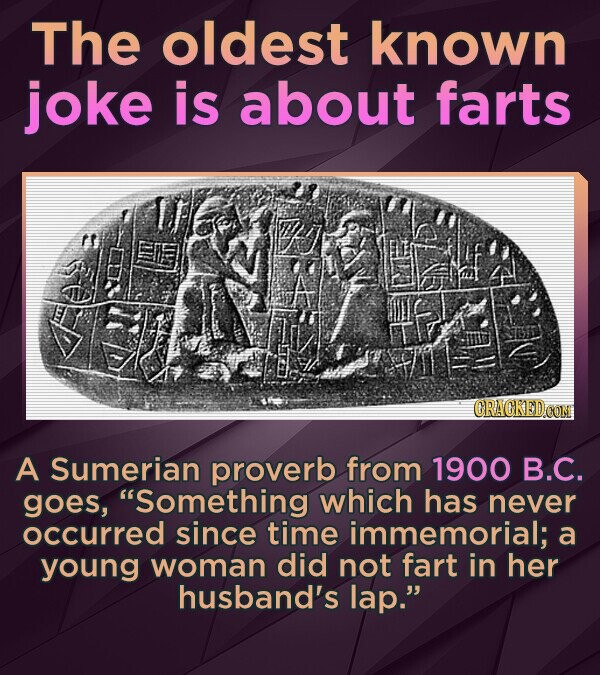 The oldest known joke is about farts A Sumerian proverb from 1900 B.C. goes, Something which has never occurred since time immemorial; a young woman did not fart in her husband's lap.