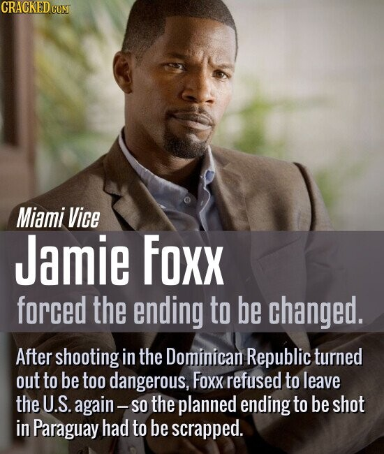 Miami Vice Jamie Foxx forced the ending to be changed. After shooting in the Dominican Republic turned out to be too dangerous, Foxx refused to leave the U.S. again- SO the planned ending to be shot in Paraguay had to be scrapped.