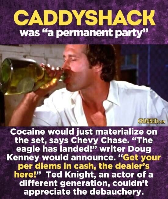 CADDYSHACK was a permanent party Cocaine would just materialize on the set, says Chevy Chase. The eagle has landed! writer Doug Kenney would announce. Get your per diems in cash, the dealer's here!' Ted Knight, an actor of a different generation, couldn't appreciate the debauchery.