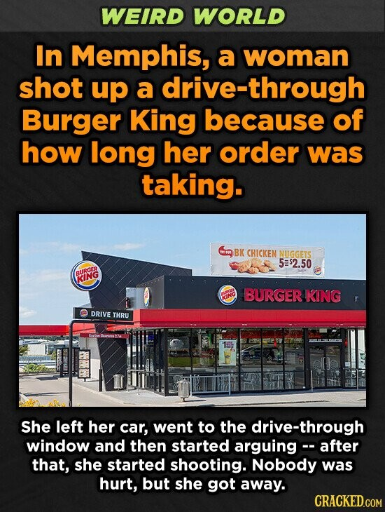 WEIRD WORLD In Memphis, a woman shot up a drive-through Burger King because of how long her order was taking. BK CHICKEN NIGGETS 5$2.50 BURGER KING BURGER KING ING DRIVE THRU She left her car, went to the drive-through window and then started arguing-- after that, she started shooting. Nobody