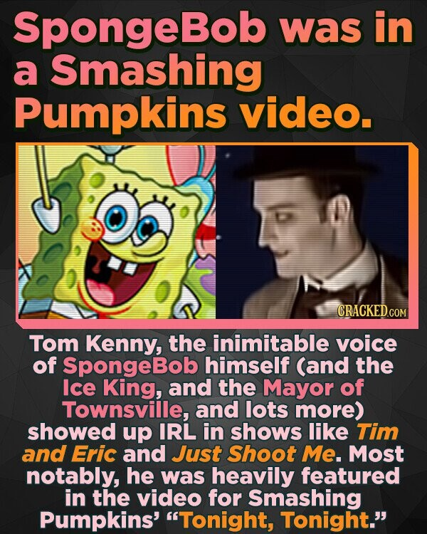 SpongeBob was in a Smashing Pumpkins video. Tom Kenny, the inimitable voice of SpongeBob himself (and the Ice King, and the Mayor of Townsville, and lots more) showed up IRL in shows like Tim and Eric and Just Shoot Me. Most notably, he was heavily featured in the video