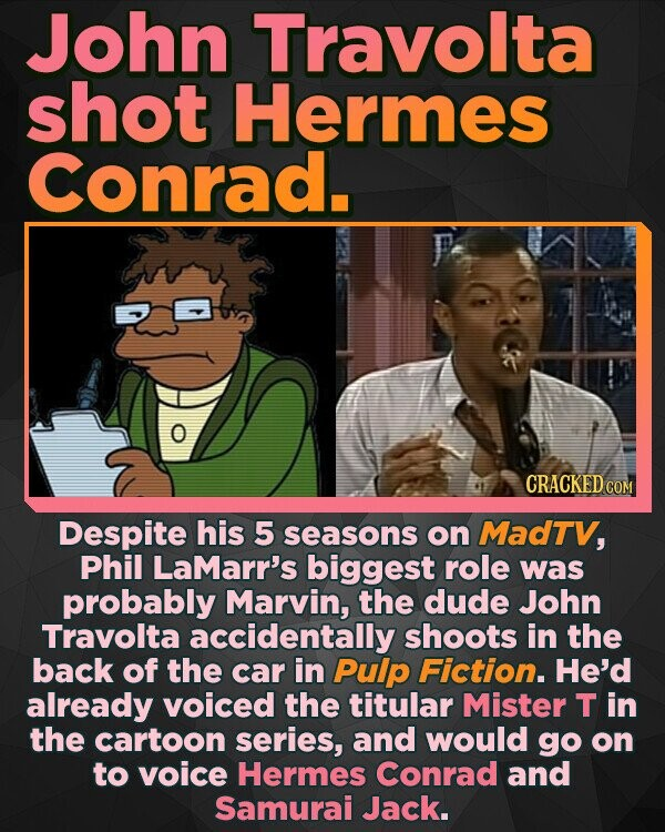 John Travolta shot Hermes Conrad. CRACKED CO Despite his 5 seasons on MadTV, Phil LaMarr's biggest role was probably Marvin, the dude John Travolta accidentally shoots in the back of the car in Pulp Fiction. He'd already voiced the titular Mister T in the cartoon series, and would go on to